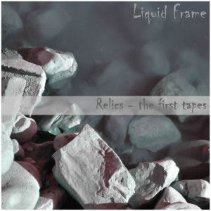 Liquid Frame - Relics - the first tapes